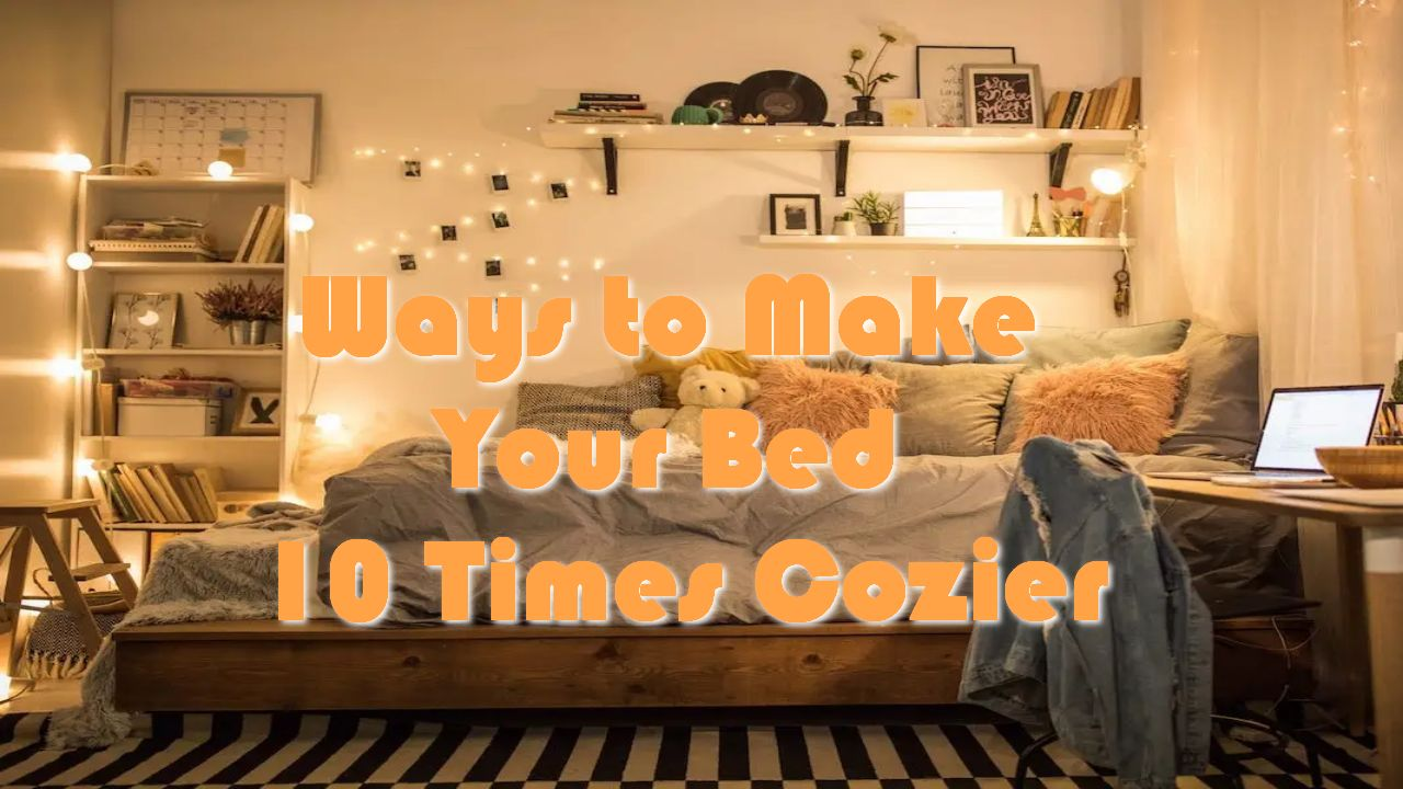 Ways to Make Your Bed 10 Times Cozier